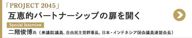 「PROJECT 2045」 互恵的パートナーシップの扉を開く Special Interview 二階俊博氏(衆議院議員、自由民主党幹事長、日本・インドネシア国会議員連盟会長)